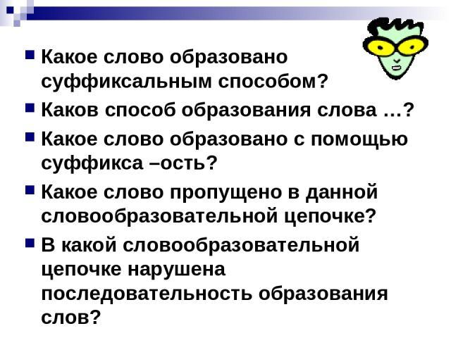 Какое слово образовано суффиксальным способом? Каков способ образования слова …? Какое слово образовано с помощью суффикса –ость? Какое слово пропущено в данной словообразовательной цепочке? В какой словообразовательной цепочке нарушена последовател…
