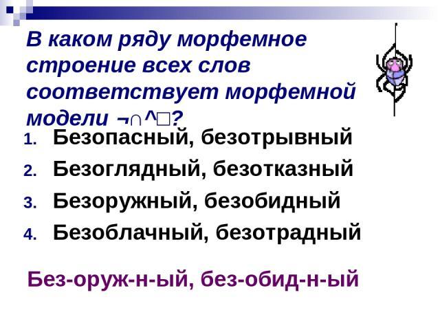 В каком ряду морфемное строение всех слов соответствует морфемной модели ¬∩^□? Безопасный, безотрывный Безоглядный, безотказный Безоружный, безобидный Безоблачный, безотрадный Без-оруж-н-ый, без-обид-н-ый
