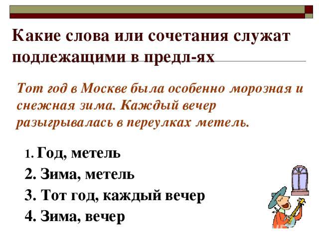 Какие слова или сочетания служат подлежащими в предл-ях 1. Год, метель 2. Зима, метель 3. Тот год, каждый вечер 4. Зима, вечер Тот год в Москве была особенно морозная и снежная зима. Каждый вечер разыгрывалась в переулках метель.