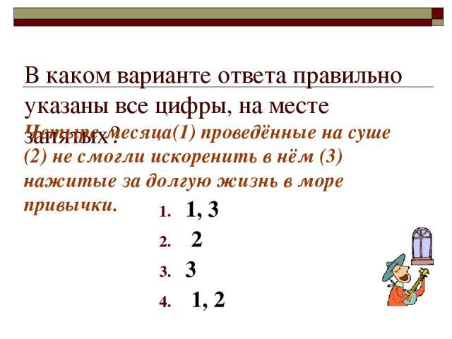 В каком варианте ответа правильно указаны все цифры, на месте запятых? 1, 3 2 3 1, 2 Четыре месяца(1) проведённые на суше (2) не смогли искоренить в нём (3) нажитые за долгую жизнь в море привычки.