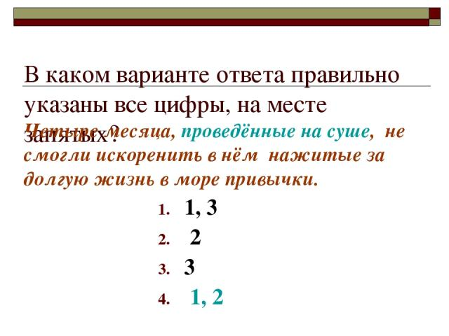 В каком варианте ответа правильно указаны все цифры, на месте запятых? 1, 3 2 3 1, 2 Четыре месяца, проведённые на суше, не смогли искоренить в нём нажитые за долгую жизнь в море привычки.