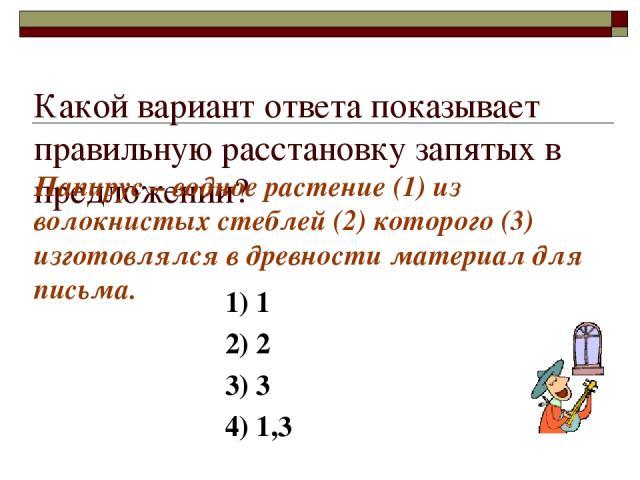 Какой вариант ответа показывает правильную расстановку запятых в предложении? 1) 1 2) 2 3) 3 4) 1,3 Папирус – водное растение (1) из волокнистых стеблей (2) которого (3) изготовлялся в древности материал для письма.