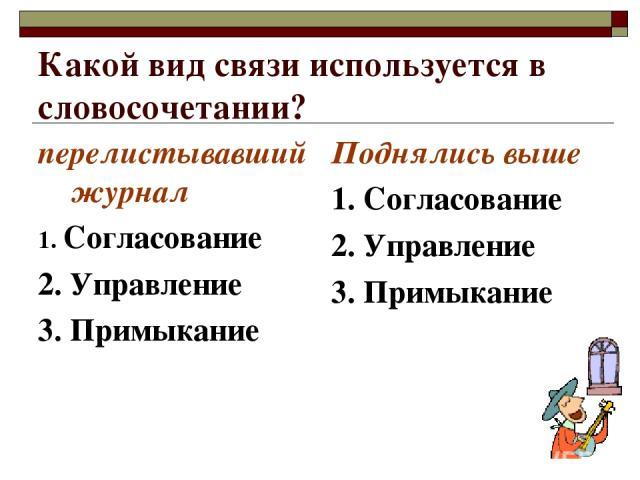 Какой вид связи используется в словосочетании? перелистывавший журнал 1. Согласование 2. Управление 3. Примыкание Поднялись выше 1. Согласование 2. Управление 3. Примыкание