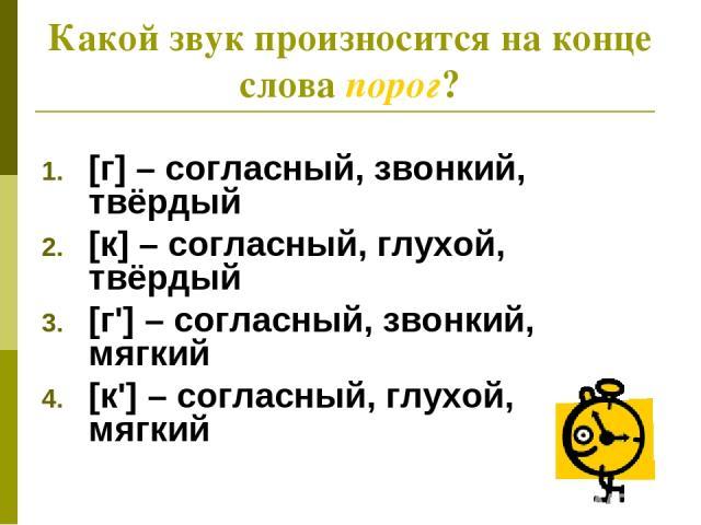 Какой звук произносится на конце слова порог? [г] – согласный, звонкий, твёрдый [к] – согласный, глухой, твёрдый [г'] – согласный, звонкий, мягкий [к'] – согласный, глухой, мягкий
