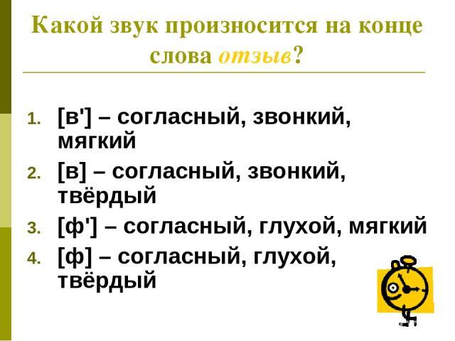 Какой звук произносится на конце слова отзыв? [в'] – согласный, звонкий, мягкий [в] – согласный, звонкий, твёрдый [ф'] – согласный, глухой, мягкий [ф] – согласный, глухой, твёрдый
