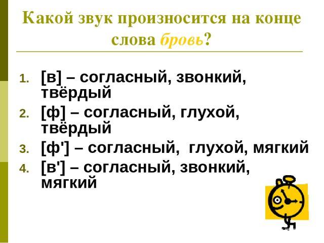 Какой звук произносится на конце слова бровь? [в] – согласный, звонкий, твёрдый [ф] – согласный, глухой, твёрдый [ф'] – согласный, глухой, мягкий [в'] – согласный, звонкий, мягкий