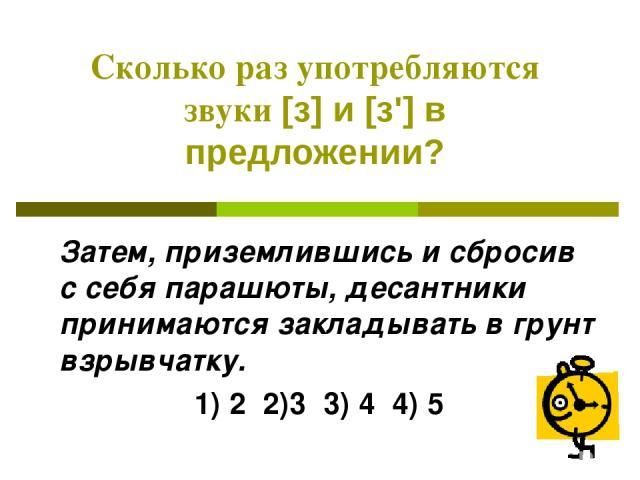 Сколько раз употребляются звуки [з] и [з'] в предложении? Затем, приземлившись и сбросив с себя парашюты, десантники принимаются закладывать в грунт взрывчатку. 1) 2 2)3 3) 4 4) 5