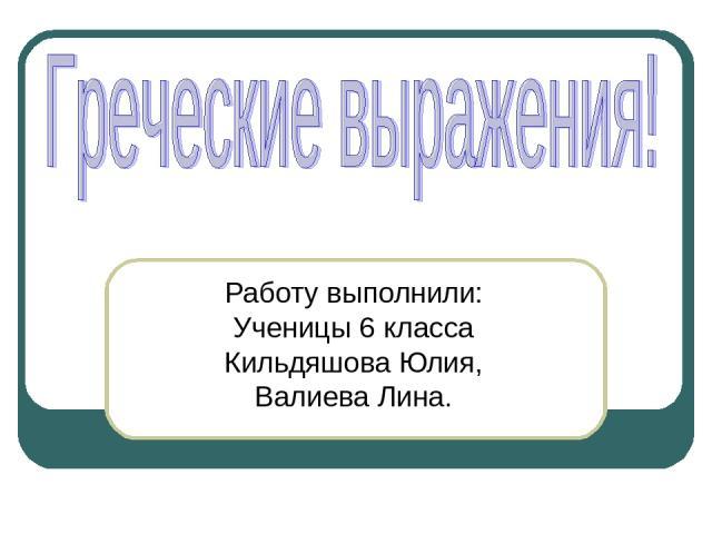 Работу выполнили: Ученицы 6 класса Кильдяшова Юлия, Валиева Лина.