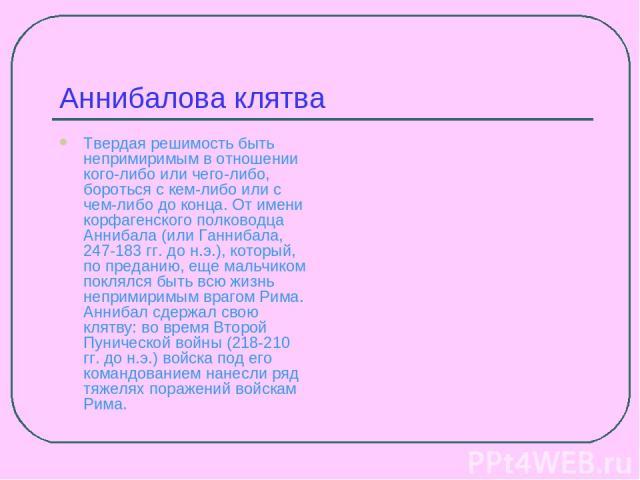 Аннибалова клятва Твердая решимость быть непримиримым в отношении кого-либо или чего-либо, бороться с кем-либо или с чем-либо до конца. От имени корфагенского полководца Аннибала (или Ганнибала, 247-183 гг. до н.э.), который, по преданию, еще мальчи…