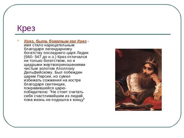 Крез Крез, быть богатым как Крез - имя стало нарицательным благодаря легендарному богатству последнего царя Лидии (560- 547 до н.э.) Крез отличался не только богатством, но и щедрыми жертвоприношениями чистым золотом Аполлону Дельфийскому. Был побеж…