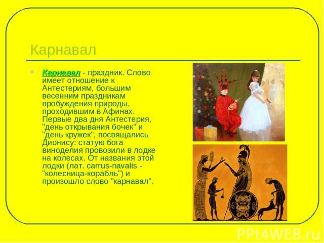 Карнавал Карнавал - праздник. Слово имеет отношение к Антестериям, большим весенним праздникам пробуждения природы, проходившим в Афинах. Первые два дня Антестерия,