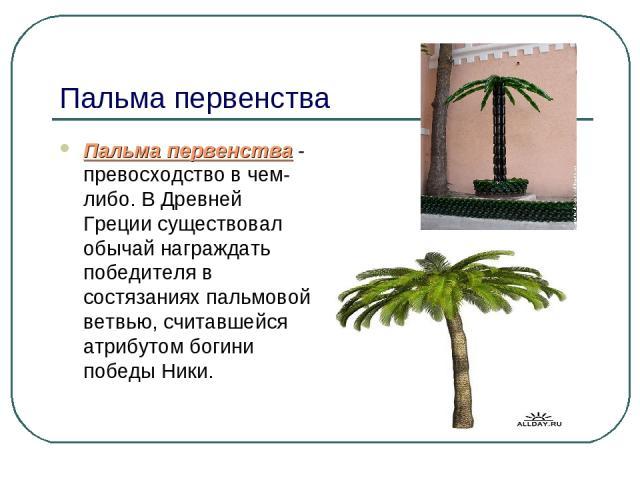 Пальма первенства Пальма первенства - превосходство в чем-либо. В Древней Греции существовал обычай награждать победителя в состязаниях пальмовой ветвью, считавшейся атрибутом богини победы Ники.