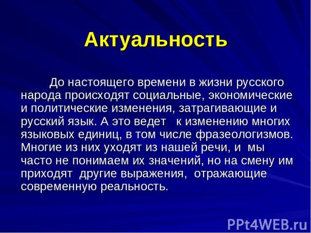 Актуальность До настоящего времени в жизни русского народа происходят социальные, экономические и политические изменения, затрагивающие и русский язык. А это ведет к изменению многих языковых единиц, в том числе фразеологизмов. Многие из них уходят …
