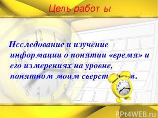 Цель работы Исследование и изучение информации о понятии «время» и его измерения