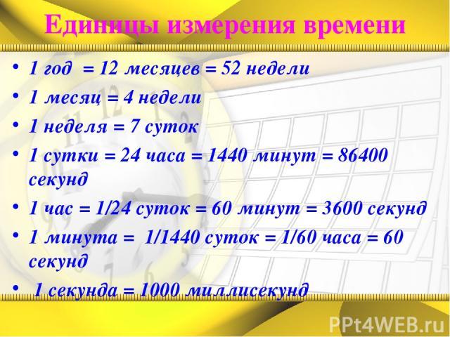 Единицы измерения времени 1 год = 12 месяцев = 52 недели 1 месяц = 4 недели 1 неделя = 7 суток 1 сутки = 24 часа = 1440 минут = 86400 секунд 1 час = 1/24 суток = 60 минут = 3600 секунд 1 минута = 1/1440 суток = 1/60 часа = 60 секунд 1 секунда = 1000…