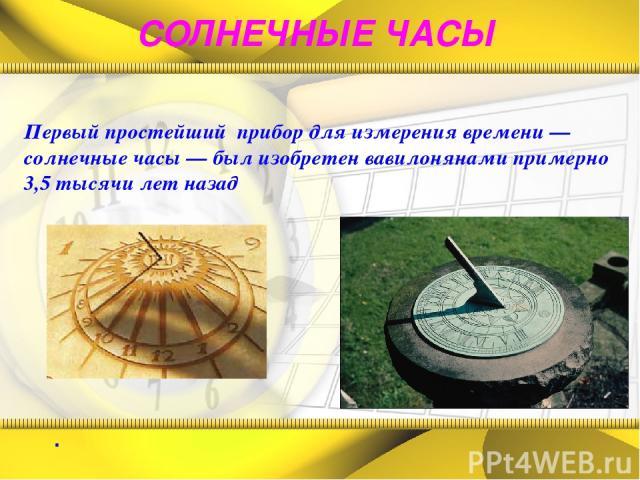 СОЛНЕЧНЫЕ ЧАСЫ . Первый простейший прибор для измерения времени — солнечные часы — был изобретен вавилонянами примерно 3,5 тысячи лет назад