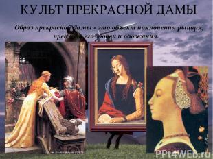 КУЛЬТ ПРЕКРАСНОЙ ДАМЫ Образ прекрасной дамы - это объект поклонения рыцаря, пред