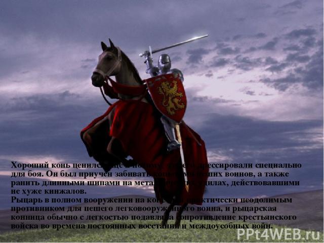 Хороший конь ценился еще и потому, что его дрессировали специально для боя. Он был приучен забивать копытами пеших воинов, а также ранить длинными шипами на металлических удилах, действовавшими не хуже кинжалов. Рыцарь в полном вооружении на коне бы…