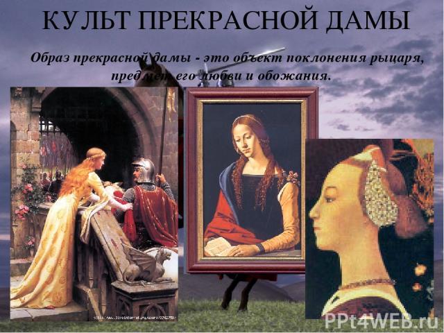 КУЛЬТ ПРЕКРАСНОЙ ДАМЫ Образ прекрасной дамы - это объект поклонения рыцаря, предмет его любви и обожания.