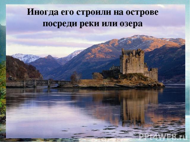 Иногда его строили на острове посреди реки или озера