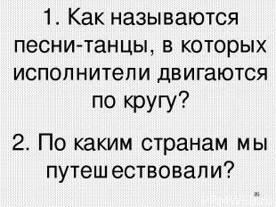 * 1. Как называются песни-танцы, в которых исполнители двигаются по кругу? 2. По