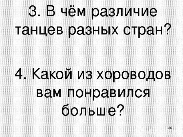 * 3. В чём различие танцев разных стран? 4. Какой из хороводов вам понравился больше?