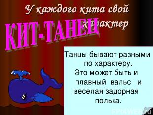 У каждого кита свой характер Танцы бывают разными по характеру. Это может быть и