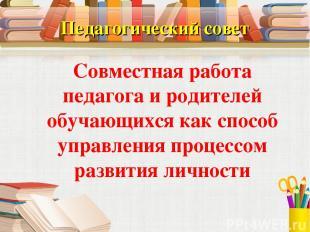 Педагогический совет Совместная работа педагога и родителей обучающихся как спос