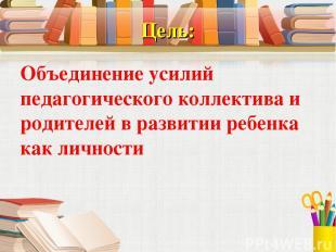 Цель: Объединение усилий педагогического коллектива и родителей в развитии ребен