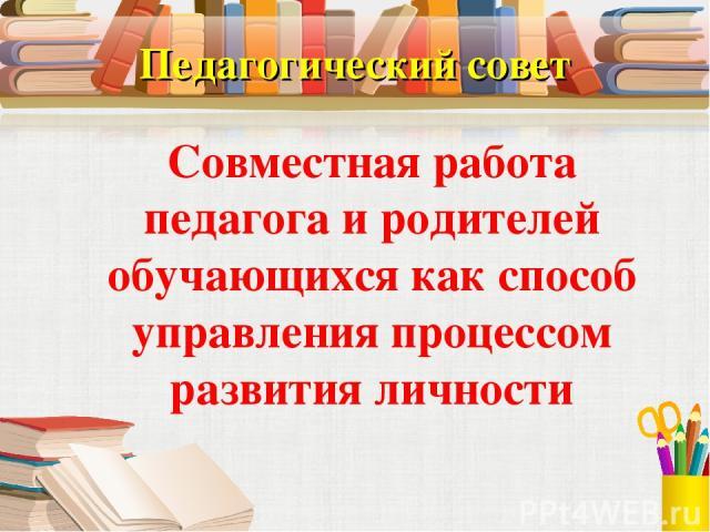 Педагогический совет Совместная работа педагога и родителей обучающихся как способ управления процессом развития личности