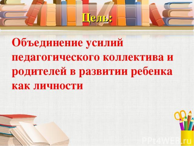 Цель: Объединение усилий педагогического коллектива и родителей в развитии ребенка как личности