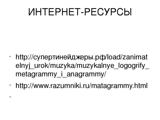 ИНТЕРНЕТ-РЕСУРСЫ http://супертинейджеры.рф/load/zanimatelnyj_urok/muzyka/muzykalnye_logogrify_metagrammy_i_anagrammy/ http://www.razumniki.ru/matagrammy.html