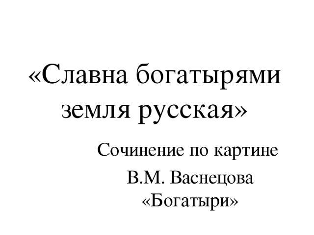 «Славна богатырями земля русская» Сочинение по картине В.М. Васнецова «Богатыри»