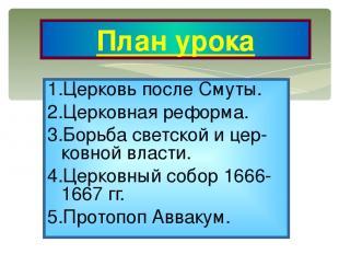 1.Церковь после Смуты. 2.Церковная реформа. 3.Борьба светской и цер-ковной власт