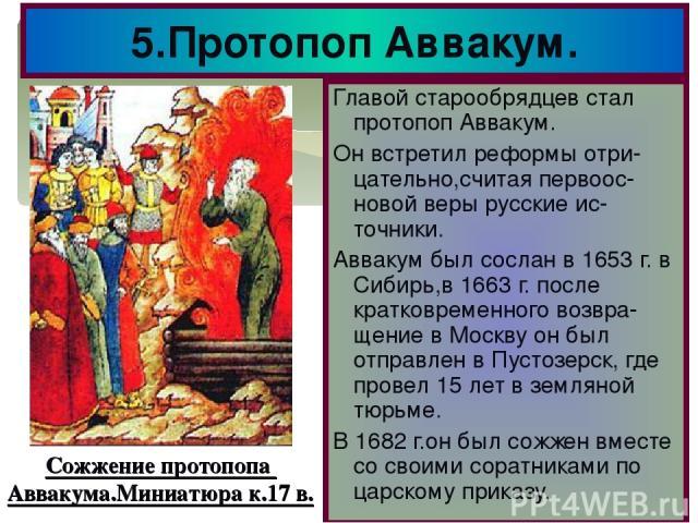 5.Протопоп Аввакум. Главой старообрядцев стал протопоп Аввакум. Он встретил реформы отри-цательно,считая первоос-новой веры русские ис-точники. Аввакум был сослан в 1653 г. в Сибирь,в 1663 г. после кратковременного возвра-щение в Москву он был отпра…