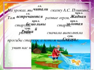 На уроках мы сказку А.С. Пушкина. Там разные герои. старуха, старик, рыбка. снач