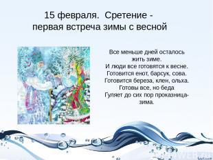 15 февраля. Сретение - первая встреча зимы с весной Все меньше дней осталось жит