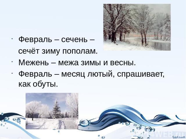 Февраль – сечень – сечёт зиму пополам. Межень – межа зимы и весны. Февраль – месяц лютый, спрашивает, как обуты.