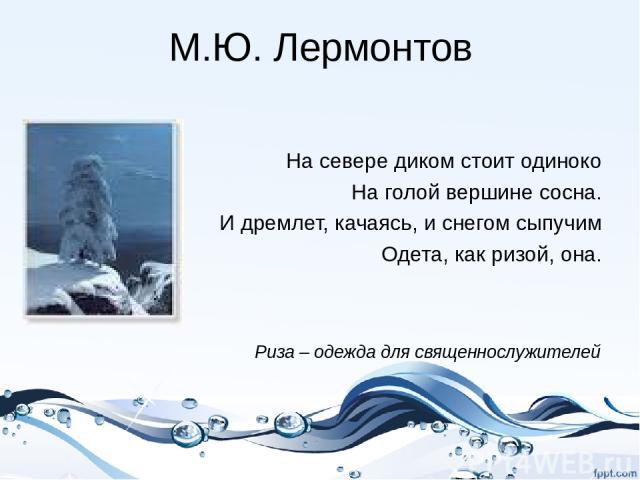 М.Ю. Лермонтов На севере диком стоит одиноко На голой вершине сосна. И дремлет, качаясь, и снегом сыпучим Одета, как ризой, она. Риза – одежда для священнослужителей