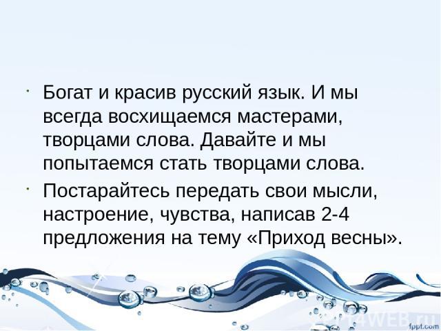 Богат и красив русский язык. И мы всегда восхищаемся мастерами, творцами слова. Давайте и мы попытаемся стать творцами слова. Постарайтесь передать свои мысли, настроение, чувства, написав 2-4 предложения на тему «Приход весны».