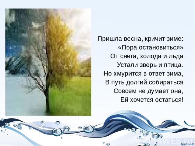 Пришла весна, кричит зиме: «Пора остановиться» От снега, холода и льда Устали зверь и птица. Но хмурится в ответ зима, В путь долгий собираться Совсем не думает она, Ей хочется остаться!