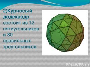 2)Курносый додекаэдр - состоит из 12 пятиугольников и 80 правильных треугольнико