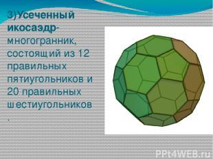 3)Усеченный икосаэдр-многогранник, состоящий из 12 правильных пятиугольников и 2