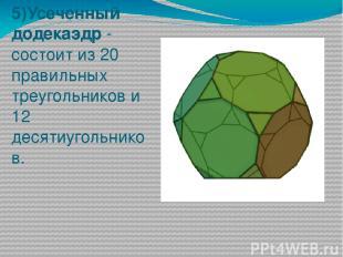 5)Усеченный додекаэдр - состоит из 20 правильных треугольников и 12 десятиугольн