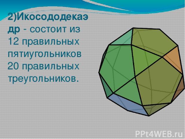 2)Икосододекаэдр - состоит из 12 правильных пятиугольников 20 правильных треугольников.
