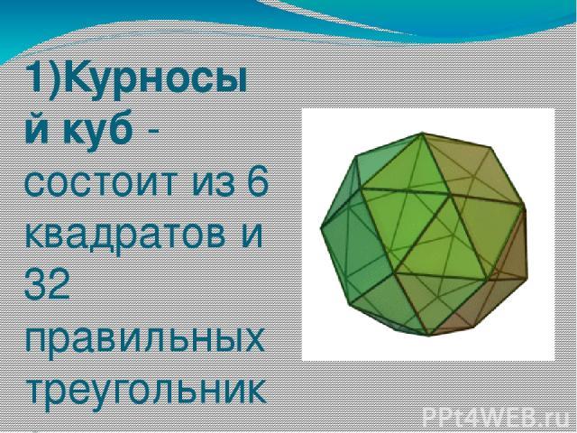 1)Курносый куб - состоит из 6 квадратов и 32 правильных треугольников.