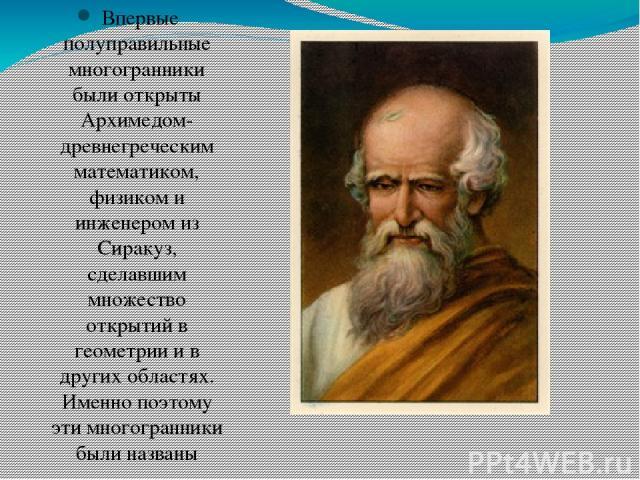 Впервые полуправильные многогранники были открыты Архимедом- древнегреческим математиком, физиком и инженером из Сиракуз, сделавшим множество открытий в геометрии и в других областях. Именно поэтому эти многогранники были названы Архимедовы тела.