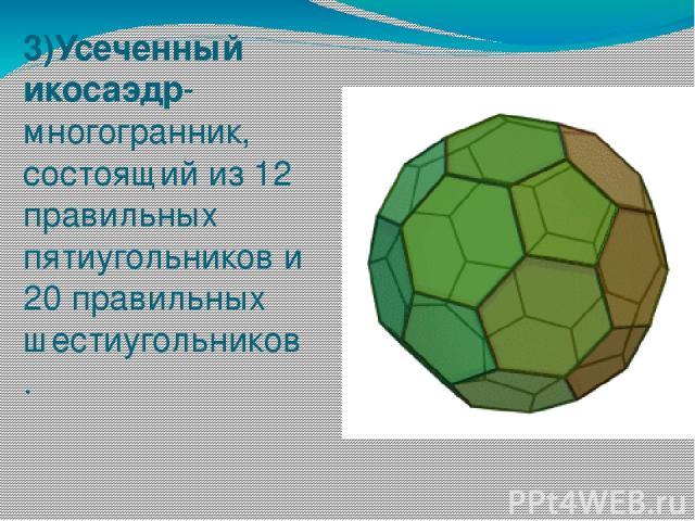 3)Усеченный икосаэдр-многогранник, состоящий из 12 правильных пятиугольников и 20 правильных шестиугольников .