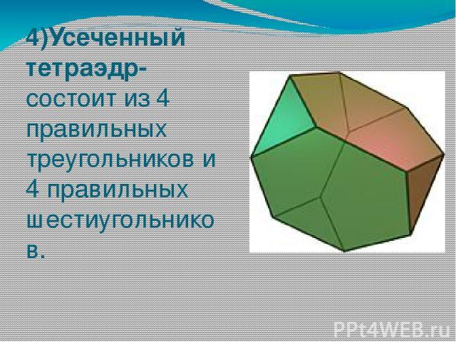 4)Усеченный тетраэдр- состоит из 4 правильных треугольников и 4 правильных шестиугольников.