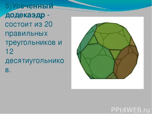 5)Усеченный додекаэдр - состоит из 20 правильных треугольников и 12 десятиугольников.